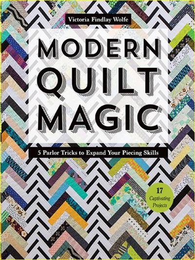 Modern Quilt Magic 5 Parlor Tricks to Expand Your Piecing Skills - 17 Captivating Projects